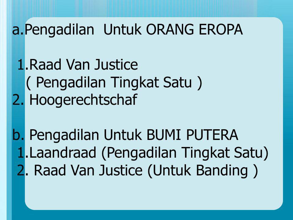 a.Pengadilan Untuk ORANG EROPA 1.Raad Van Justice ( Pengadilan Tingkat Satu ) 2. Hoogerechtschaf b. Pengadilan Untuk BUMI PUTERA 1.Laandraad (Pengadil