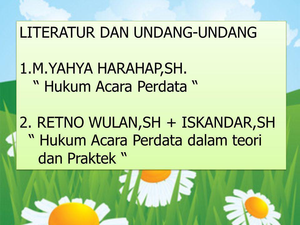 3.Prof,Dr.Sudikno Martokusumo,SH Hukum Acara Perdata 4.Dan Sebagainya UNDANG-UNDANG : 1.HIR 2.UU YANG LAINNYA ( yang berkaitan dengan Hukum Acara Perdata )