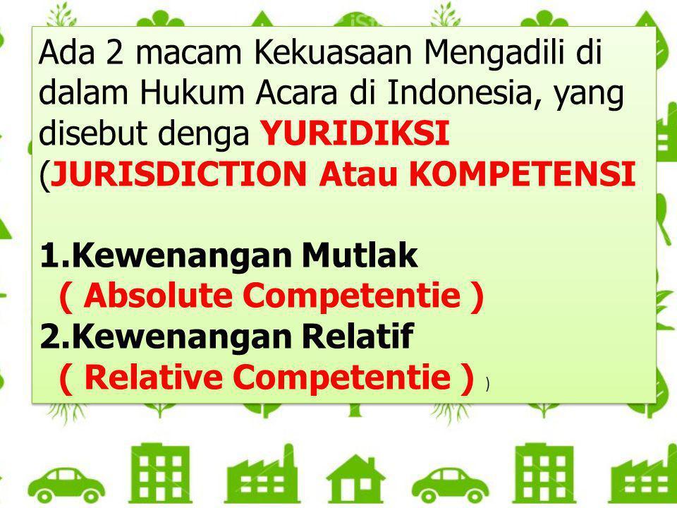Ada 2 macam Kekuasaan Mengadili di dalam Hukum Acara di Indonesia, yang disebut denga YURIDIKSI (JURISDICTION Atau KOMPETENSI 1.Kewenangan Mutlak ( Ab