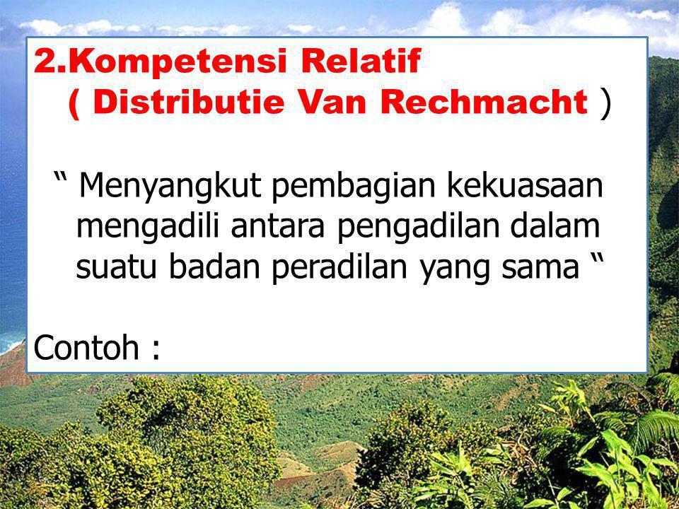 """2.Kompetensi Relatif ( Distributie Van Rechmacht ) """" Menyangkut pembagian kekuasaan mengadili antara pengadilan dalam suatu badan peradilan yang sama"""