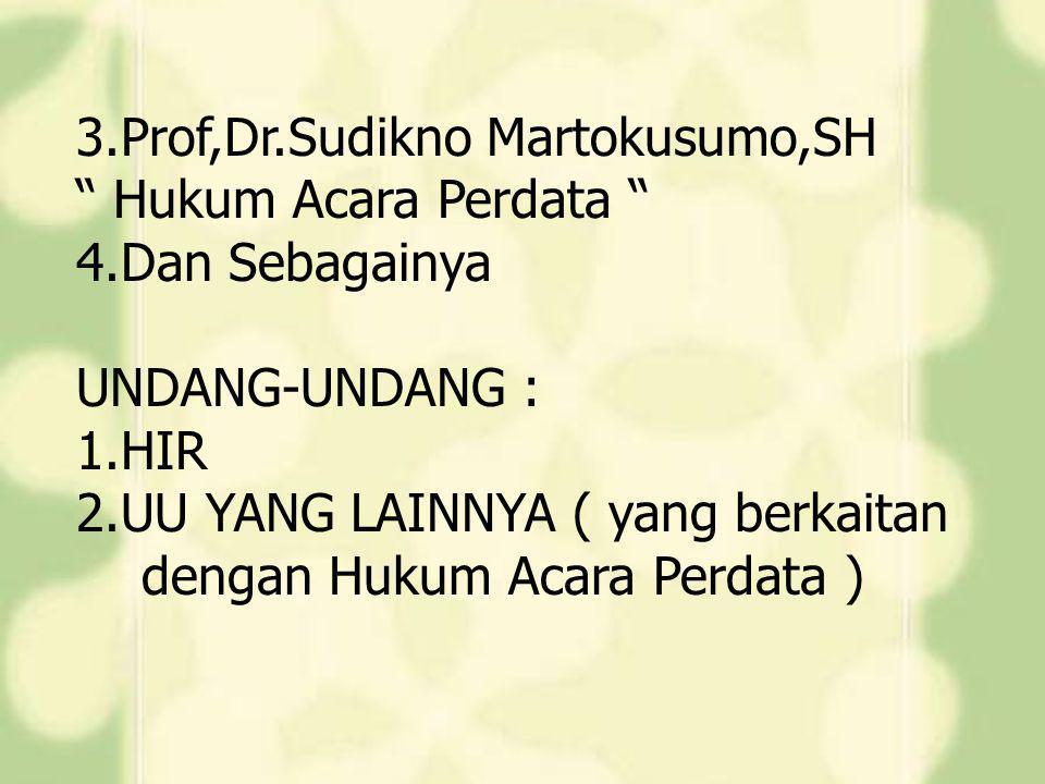 """3.Prof,Dr.Sudikno Martokusumo,SH """" Hukum Acara Perdata """" 4.Dan Sebagainya UNDANG-UNDANG : 1.HIR 2.UU YANG LAINNYA ( yang berkaitan dengan Hukum Acara"""