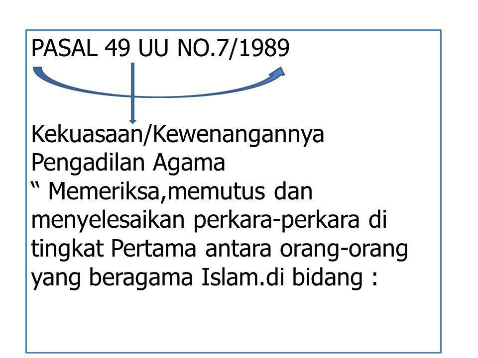 """PASAL 49 UU NO.7/1989 Kekuasaan/Kewenangannya Pengadilan Agama """" Memeriksa,memutus dan menyelesaikan perkara-perkara di tingkat Pertama antara orang-o"""