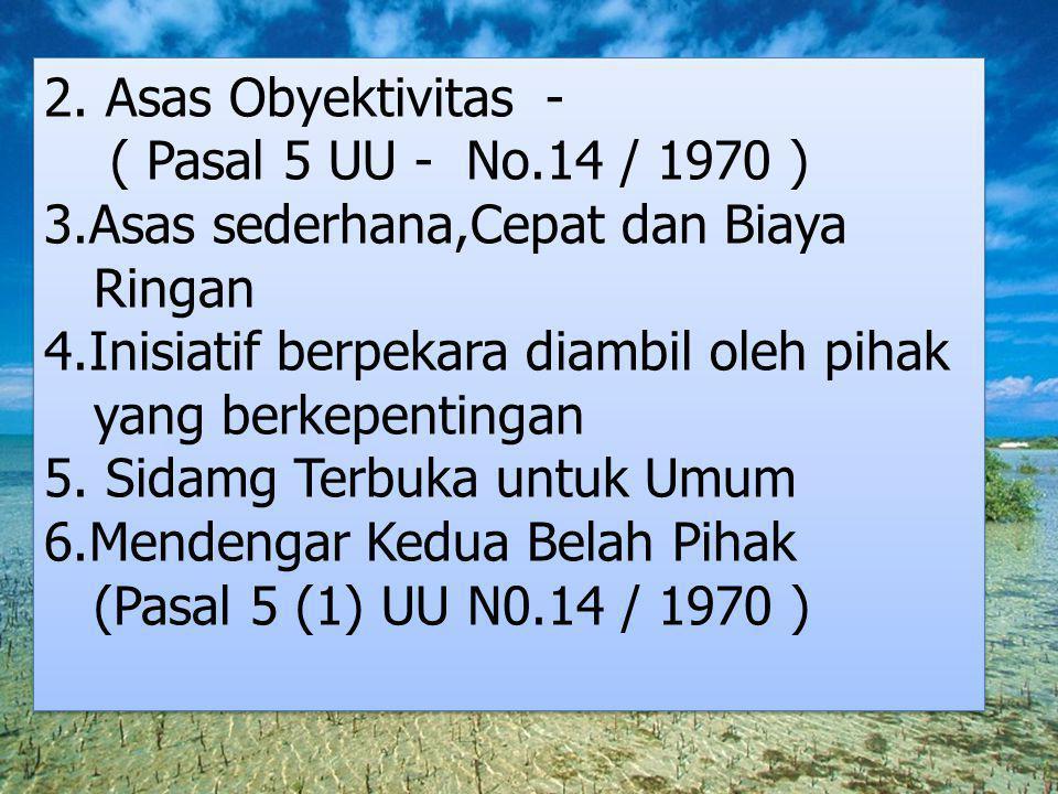 2. Asas Obyektivitas - ( Pasal 5 UU - No.14 / 1970 ) 3.Asas sederhana,Cepat dan Biaya Ringan 4.Inisiatif berpekara diambil oleh pihak yang berkepentin