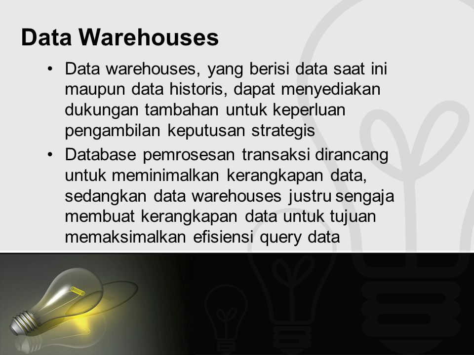 Data Warehouses Data warehouses, yang berisi data saat ini maupun data historis, dapat menyediakan dukungan tambahan untuk keperluan pengambilan keput
