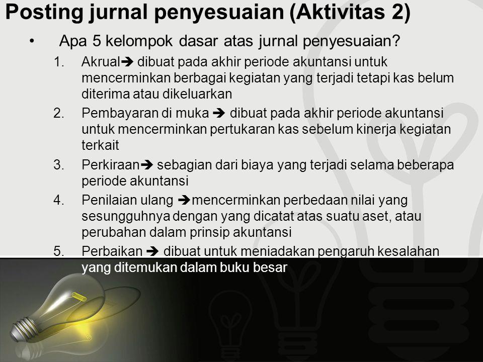 Posting jurnal penyesuaian (Aktivitas 2) Apa 5 kelompok dasar atas jurnal penyesuaian? 1.Akrual  dibuat pada akhir periode akuntansi untuk mencermink
