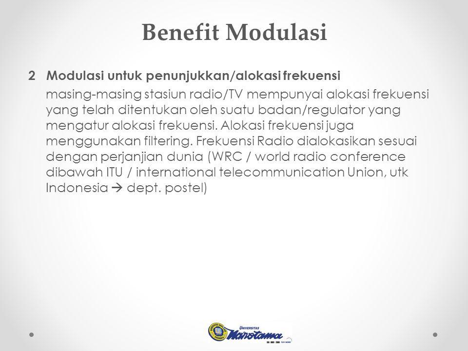 Benefit Modulasi 2 Modulasi untuk penunjukkan/alokasi frekuensi masing-masing stasiun radio/TV mempunyai alokasi frekuensi yang telah ditentukan oleh