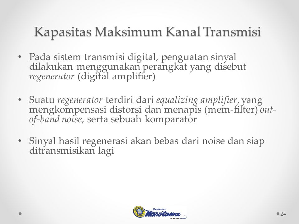24 Pada sistem transmisi digital, penguatan sinyal dilakukan menggunakan perangkat yang disebut regenerator (digital amplifier) Suatu regenerator terdiri dari equalizing amplifier, yang mengkompensasi distorsi dan menapis (mem-filter) out- of-band noise, serta sebuah komparator Sinyal hasil regenerasi akan bebas dari noise dan siap ditransmisikan lagi Kapasitas Maksimum Kanal Transmisi