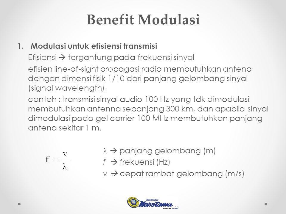 Benefit Modulasi 1. Modulasi untuk efisiensi transmisi Efisiensi  tergantung pada frekuensi sinyal efisien line-of-sight propagasi radio membutuhkan