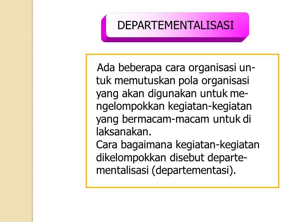 DEPARTEMENTALISASI Ada beberapa cara organisasi un- tuk memutuskan pola organisasi yang akan digunakan untuk me- ngelompokkan kegiatan-kegiatan yang b