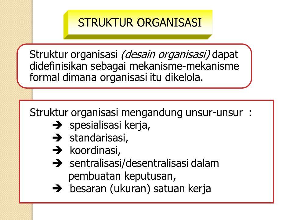 STRUKTUR ORGANISASI Struktur organisasi (desain organisasi) dapat didefinisikan sebagai mekanisme-mekanisme formal dimana organisasi itu dikelola. Str