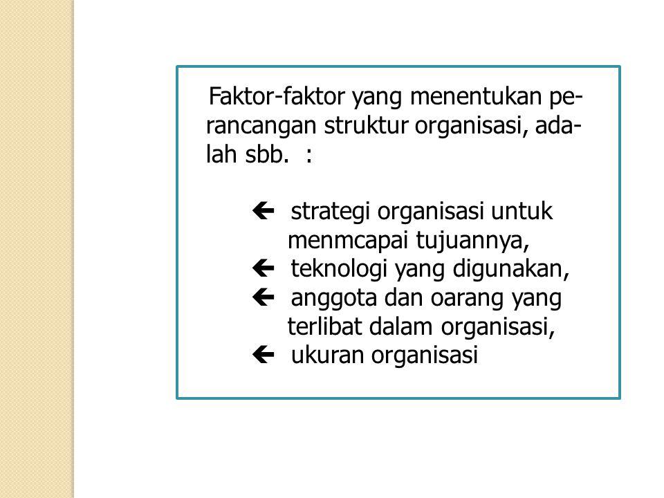 Faktor-faktor yang menentukan pe- rancangan struktur organisasi, ada- lah sbb. :  strategi organisasi untuk menmcapai tujuannya,  teknologi yang dig