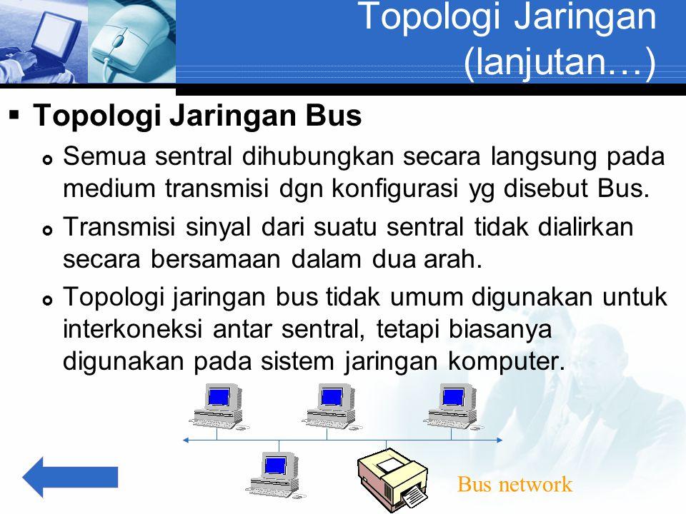 Topologi Jaringan (lanjutan…)  Topologi Jaringan Bus  Semua sentral dihubungkan secara langsung pada medium transmisi dgn konfigurasi yg disebut Bus