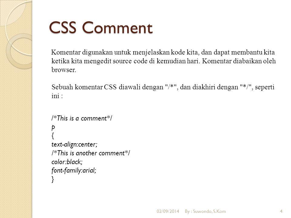 CSS Comment Komentar digunakan untuk menjelaskan kode kita, dan dapat membantu kita ketika kita mengedit source code di kemudian hari. Komentar diabai