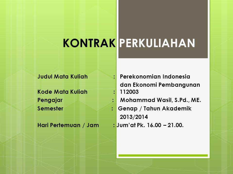 KONTRAK PERKULIAHAN Judul Mata Kuliah : Perekonomian Indonesia dan Ekonomi Pembangunan Kode Mata Kuliah : 112003 Pengajar : Mohammad Wasil, S.Pd., ME.