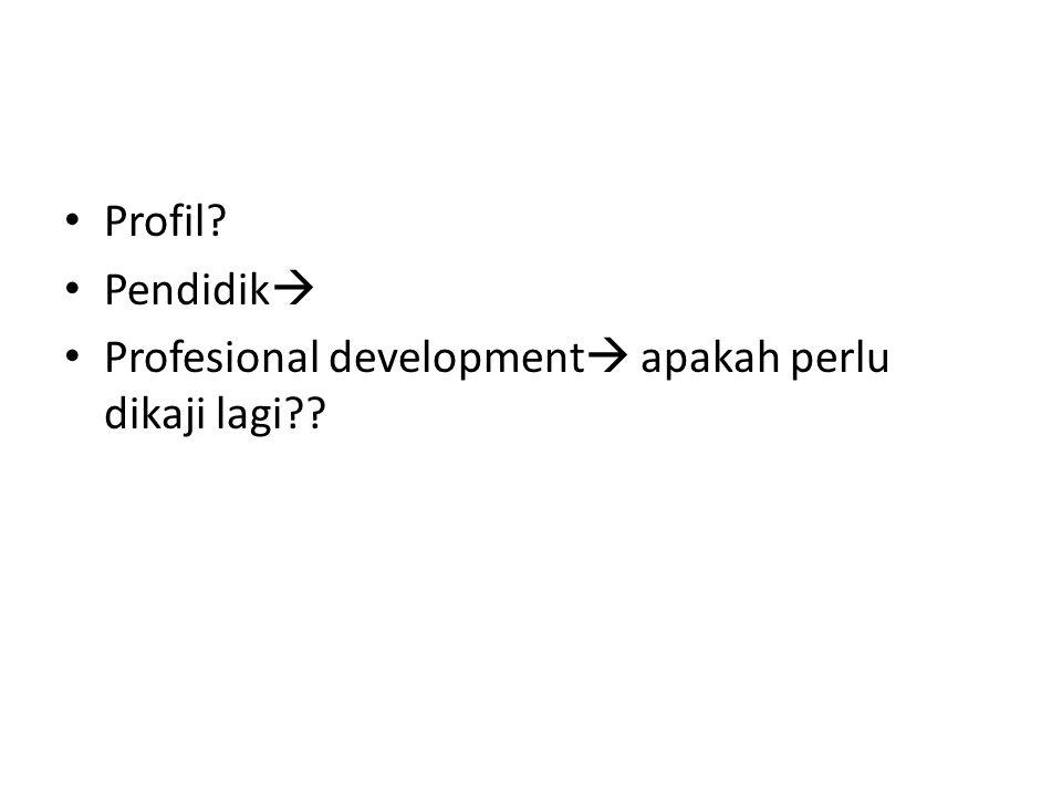 Profil? Pendidik  Profesional development  apakah perlu dikaji lagi??