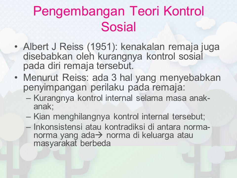 Pengembangan Teori Kontrol Sosial Albert J Reiss (1951): kenakalan remaja juga disebabkan oleh kurangnya kontrol sosial pada diri remaja tersebut.