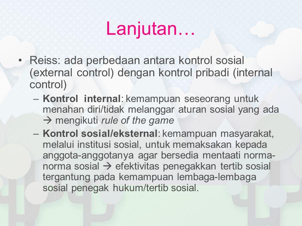 Lanjutan… Reiss: ada perbedaan antara kontrol sosial (external control) dengan kontrol pribadi (internal control) –Kontrol internal: kemampuan seseora