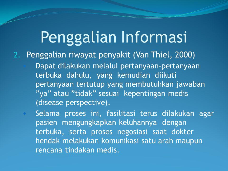 Penggalian Informasi 2. Penggalian riwayat penyakit (Van Thiel, 2000) Dapat dilakukan melalui pertanyaan-pertanyaan terbuka dahulu, yang kemudian diik