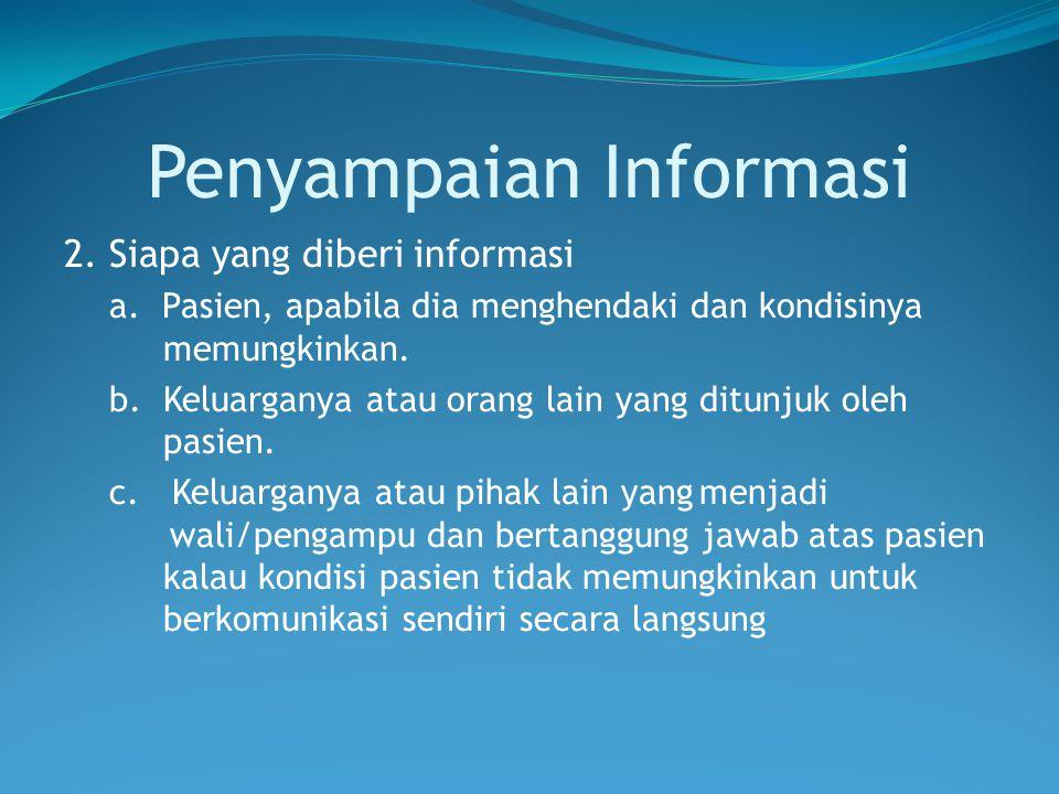 Penyampaian Informasi 2. Siapa yang diberi informasi a. Pasien, apabila dia menghendaki dan kondisinya memungkinkan. b. Keluarganya atau orang lain ya