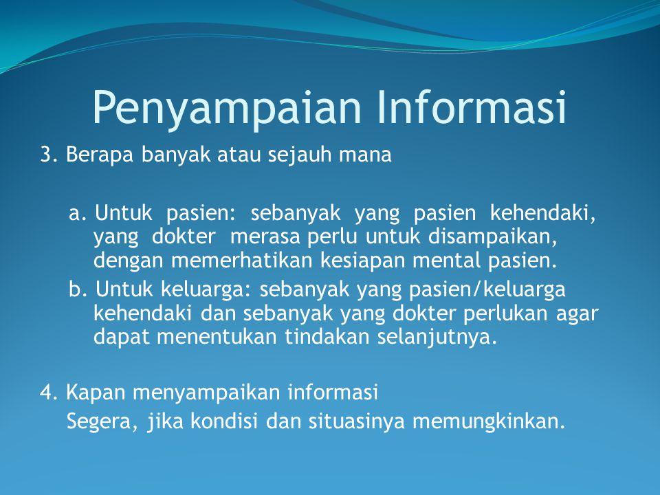 Penyampaian Informasi 3. Berapa banyak atau sejauh mana a. Untuk pasien: sebanyak yang pasien kehendaki, yang dokter merasa perlu untuk disampaikan, d
