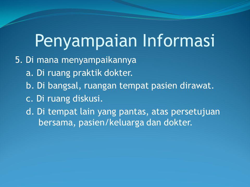 Penyampaian Informasi 5. Di mana menyampaikannya a. Di ruang praktik dokter. b. Di bangsal, ruangan tempat pasien dirawat. c. Di ruang diskusi. d. Di