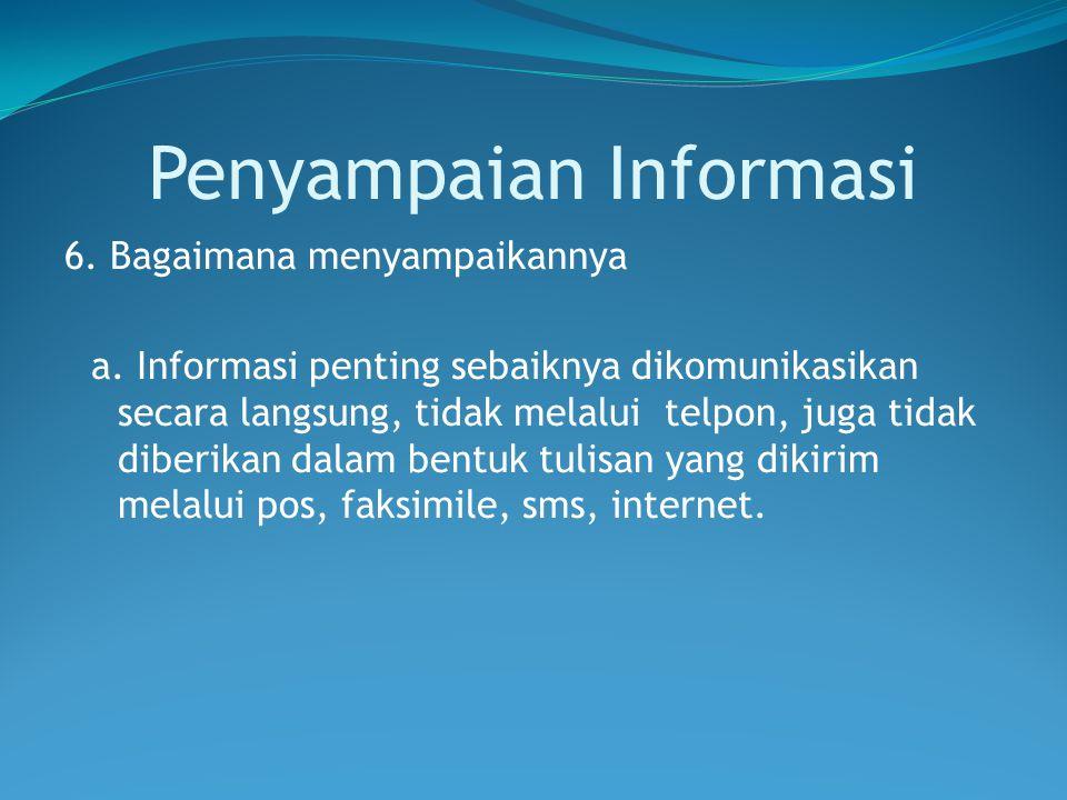 Penyampaian Informasi 6. Bagaimana menyampaikannya a. Informasi penting sebaiknya dikomunikasikan secara langsung, tidak melalui telpon, juga tidak di