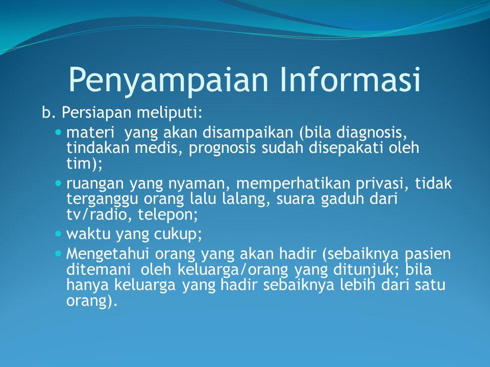 Penyampaian Informasi b. Persiapan meliputi: materi yang akan disampaikan (bila diagnosis, tindakan medis, prognosis sudah disepakati oleh tim); ruang