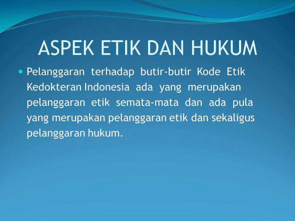 ASPEK ETIK DAN HUKUM Pelanggaran terhadap butir-butir Kode Etik Kedokteran Indonesia ada yang merupakan pelanggaran etik semata-mata dan ada pula yang