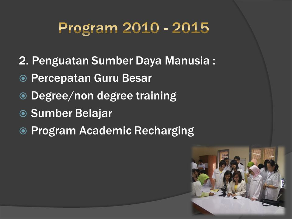 2. Penguatan Sumber Daya Manusia :  Percepatan Guru Besar  Degree/non degree training  Sumber Belajar  Program Academic Recharging