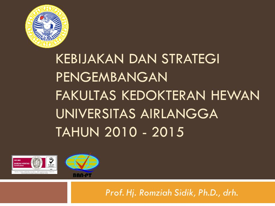KEBIJAKAN DAN STRATEGI PENGEMBANGAN FAKULTAS KEDOKTERAN HEWAN UNIVERSITAS AIRLANGGA TAHUN 2010 - 2015 Prof. Hj. Romziah Sidik, Ph.D., drh.