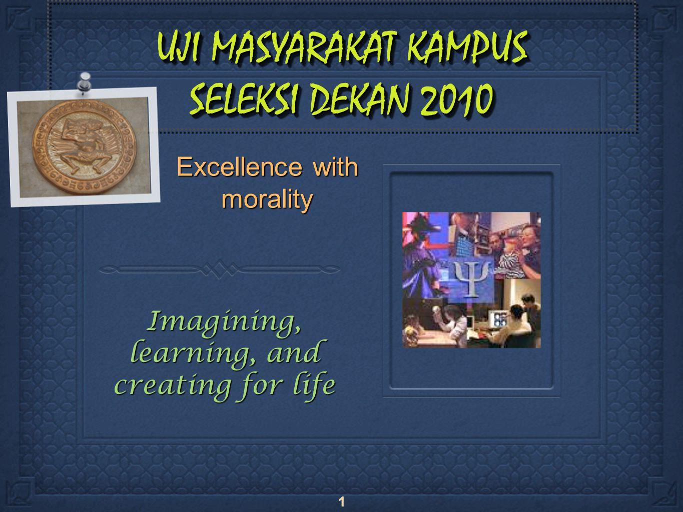 1 UJI MASYARAKAT KAMPUS SELEKSI DEKAN 2010 Excellence with morality Imagining, learning, and creating for life