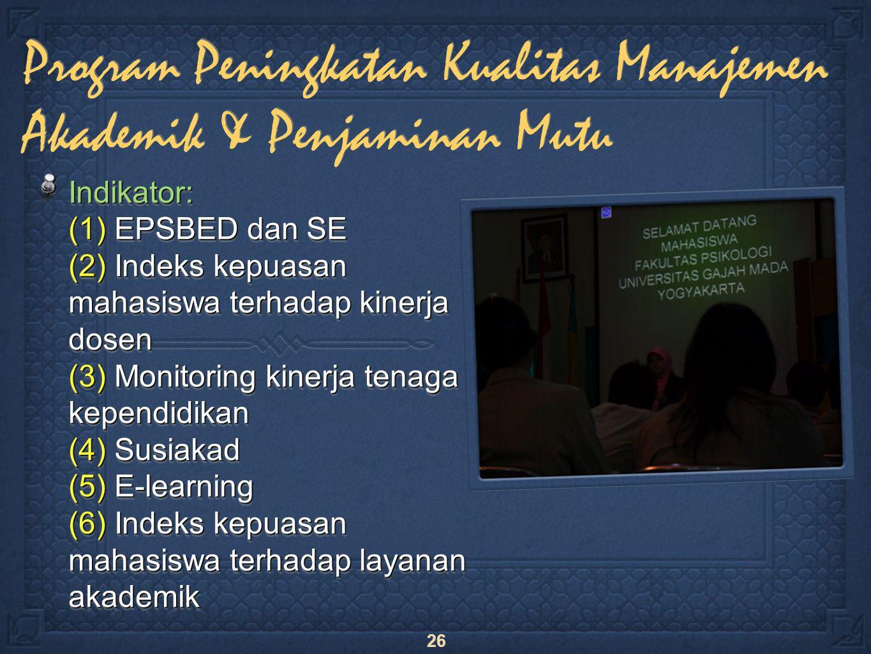 26 Indikator: (1) EPSBED dan SE (2) Indeks kepuasan mahasiswa terhadap kinerja dosen (3) Monitoring kinerja tenaga kependidikan (4) Susiakad (5) E-learning (6) Indeks kepuasan mahasiswa terhadap layanan akademik Program Peningkatan Kualitas Manajemen Akademik & Penjaminan Mutu