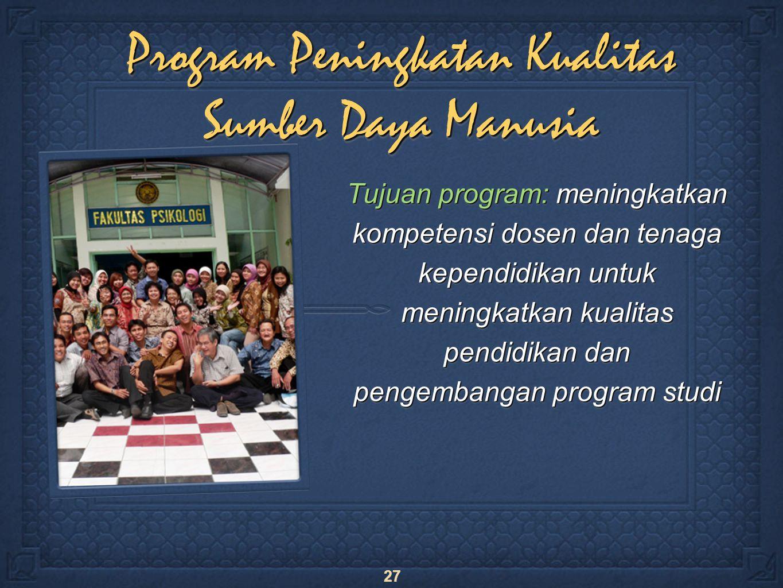 27 Program Peningkatan Kualitas Sumber Daya Manusia Tujuan program: meningkatkan kompetensi dosen dan tenaga kependidikan untuk meningkatkan kualitas pendidikan dan pengembangan program studi