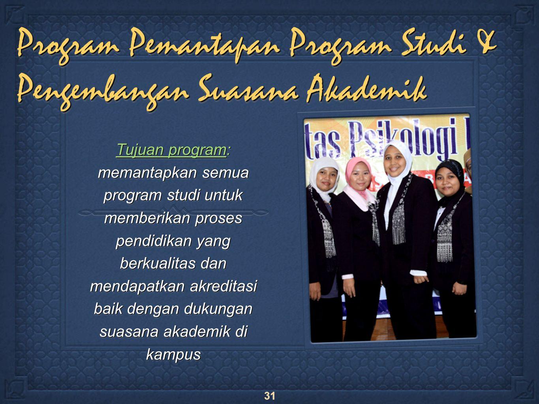 31 Program Pemantapan Program Studi & Pengembangan Suasana Akademik Tujuan program: memantapkan semua program studi untuk memberikan proses pendidikan yang berkualitas dan mendapatkan akreditasi baik dengan dukungan suasana akademik di kampus