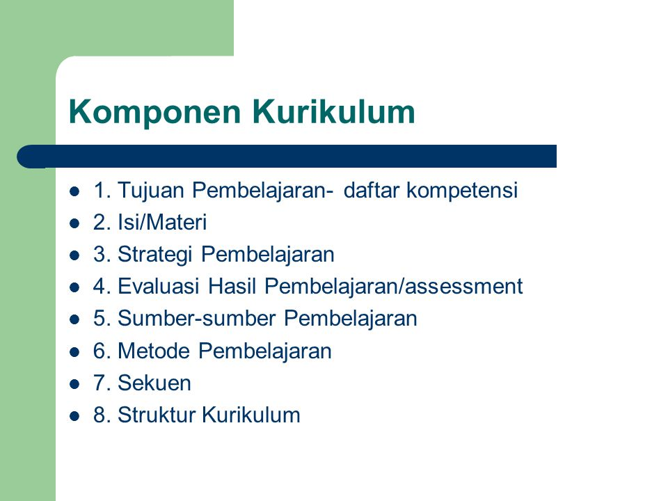Komponen Kurikulum 1. Tujuan Pembelajaran- daftar kompetensi 2. Isi/Materi 3. Strategi Pembelajaran 4. Evaluasi Hasil Pembelajaran/assessment 5. Sumbe