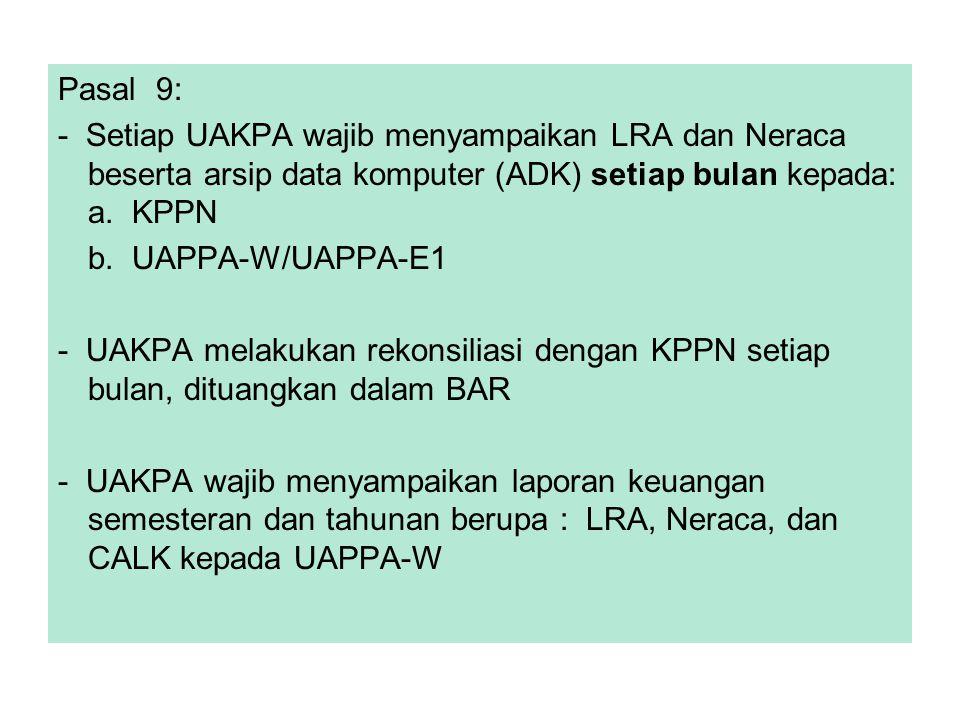 Pasal 9: - Setiap UAKPA wajib menyampaikan LRA dan Neraca beserta arsip data komputer (ADK) setiap bulan kepada: a. KPPN b. UAPPA-W/UAPPA-E1 - UAKPA m