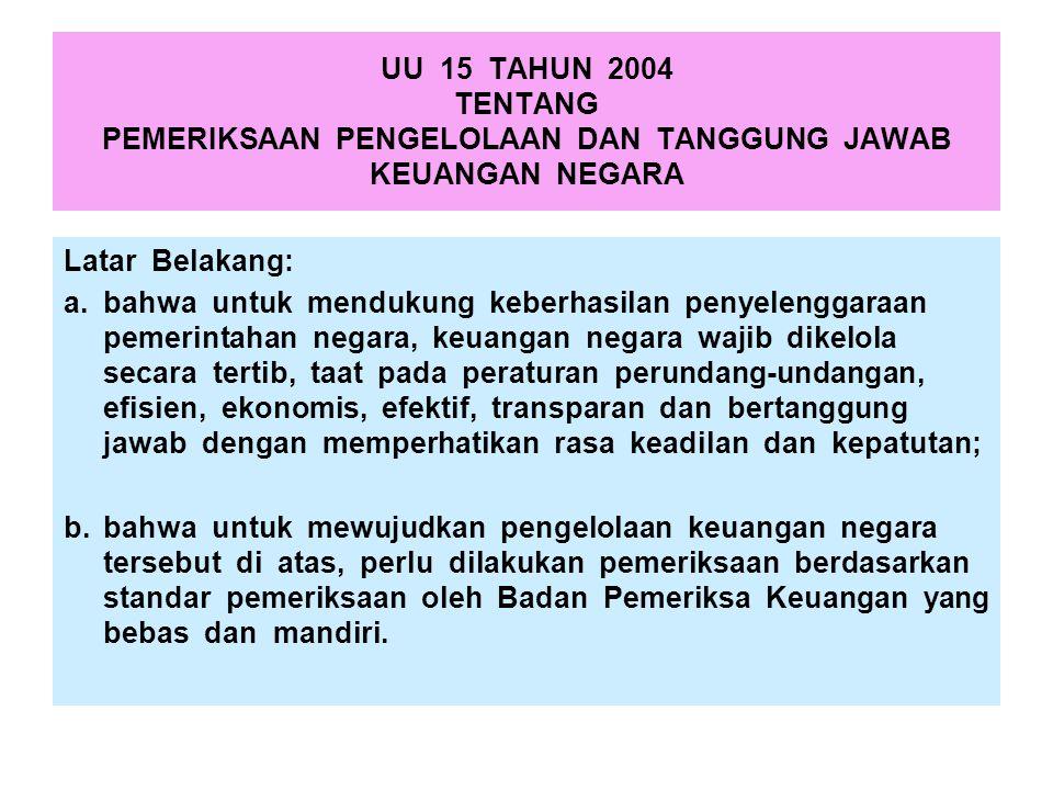 UU 15 TAHUN 2004 TENTANG PEMERIKSAAN PENGELOLAAN DAN TANGGUNG JAWAB KEUANGAN NEGARA Latar Belakang: a.bahwa untuk mendukung keberhasilan penyelenggara