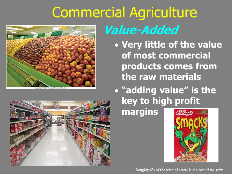 "Commercial Agriculture Value-Added  Very little of the value of most commercial products comes from the raw materials  ""adding value"" is the key to"