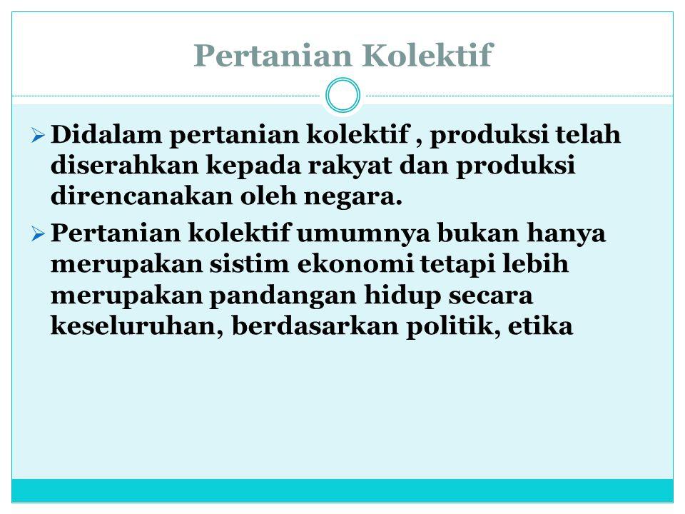 Pertanian Kolektif  Didalam pertanian kolektif, produksi telah diserahkan kepada rakyat dan produksi direncanakan oleh negara.  Pertanian kolektif u