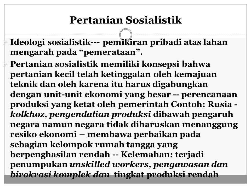 """Pertanian Sosialistik  Ideologi sosialistik--- pemikiran pribadi atas lahan mengarah pada """"pemerataan"""".  Pertanian sosialistik memiliki konsepsi bah"""