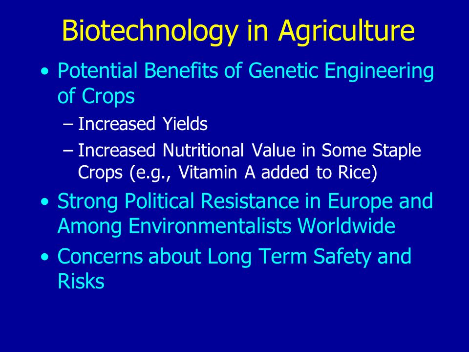 Biotechnology in Agriculture Potential Benefits of Genetic Engineering of Crops –Increased Yields –Increased Nutritional Value in Some Staple Crops (e