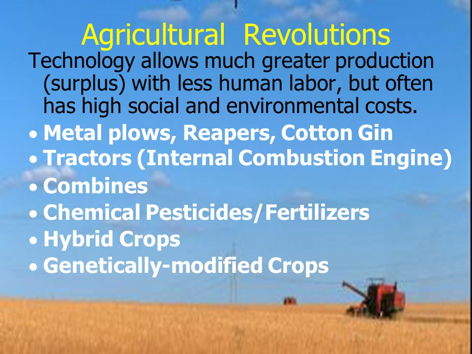 Agricultural Revolutions Technology allows much greater production (surplus) with less human labor, but often has high social and environmental costs.