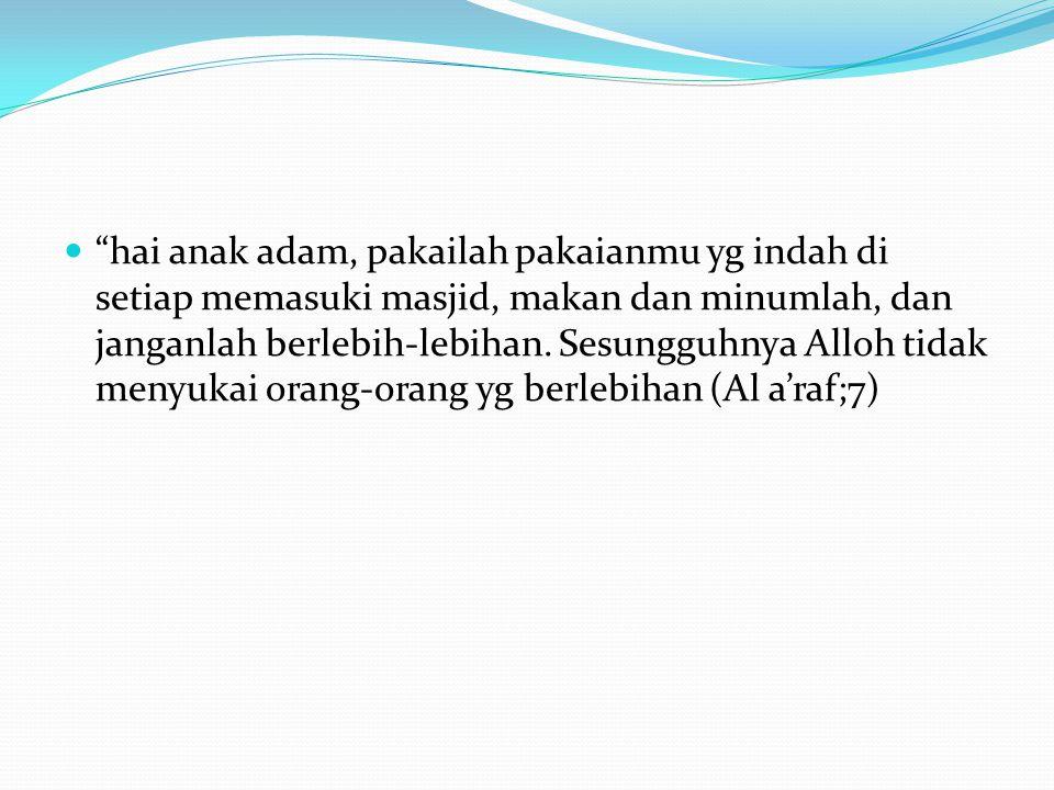 hai anak adam, pakailah pakaianmu yg indah di setiap memasuki masjid, makan dan minumlah, dan janganlah berlebih-lebihan.