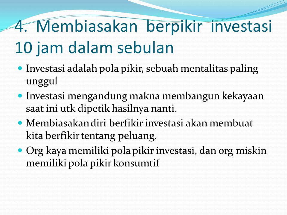 4. Membiasakan berpikir investasi 10 jam dalam sebulan Investasi adalah pola pikir, sebuah mentalitas paling unggul Investasi mengandung makna membang