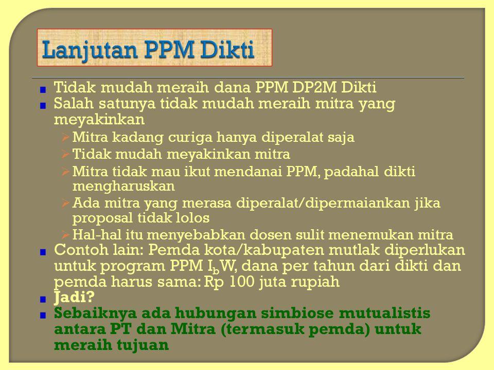 Tidak mudah meraih dana PPM DP2M Dikti Salah satunya tidak mudah meraih mitra yang meyakinkan  Mitra kadang curiga hanya diperalat saja  Tidak mudah
