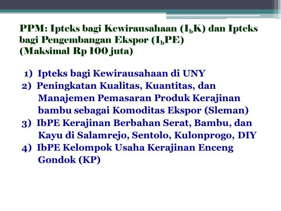 PPM: Ipteks bagi Kewirausahaan (I b K) dan Ipteks bagi Pengembangan Ekspor (I b PE) (Maksimal Rp 100 juta) 1) Ipteks bagi Kewirausahaan di UNY 2) Peni