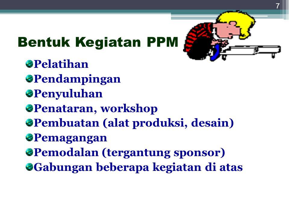 7 Bentuk Kegiatan PPM Pelatihan Pendampingan Penyuluhan Penataran, workshop Pembuatan (alat produksi, desain) Pemagangan Pemodalan (tergantung sponsor