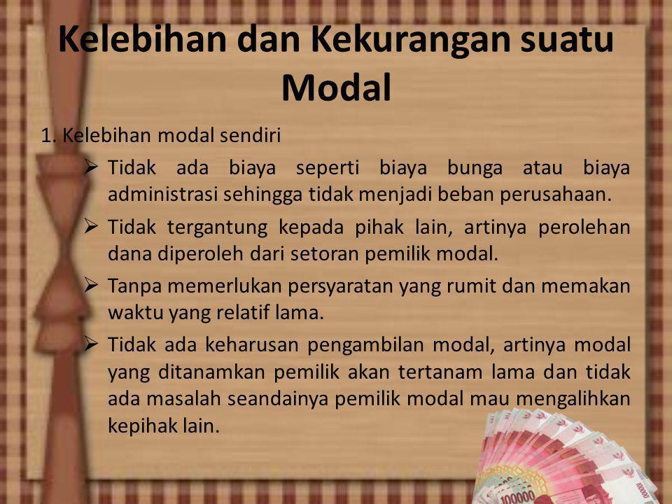 Kelebihan dan Kekurangan suatu Modal 1. Kelebihan modal sendiri  Tidak ada biaya seperti biaya bunga atau biaya administrasi sehingga tidak menjadi b
