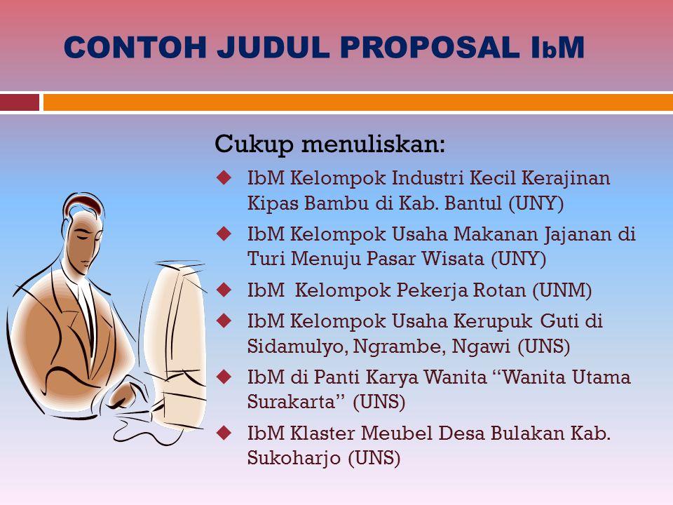 CONTOH JUDUL PROPOSAL I b M Cukup menuliskan:  IbM Kelompok Industri Kecil Kerajinan Kipas Bambu di Kab. Bantul (UNY)  IbM Kelompok Usaha Makanan Ja