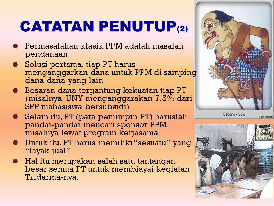 CATATAN PENUTUP (2)  Permasalahan klasik PPM adalah masalah pendanaan  Solusi pertama, tiap PT harus menganggarkan dana untuk PPM di samping dana-da